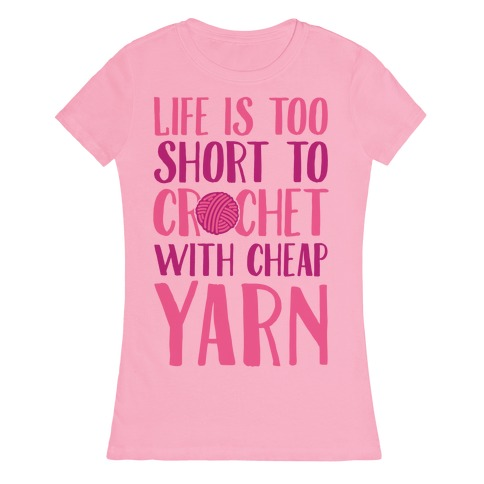 Life Is Too Short To Crochet With Cheap Yarn