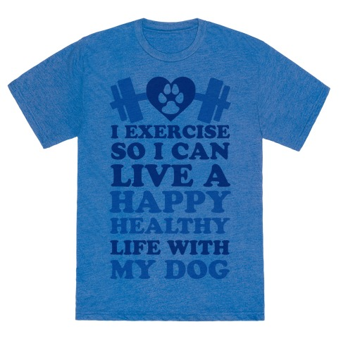 c8ee0305a I Exercise So I Can Live A Happy healthy Life With My Dog – $20.00