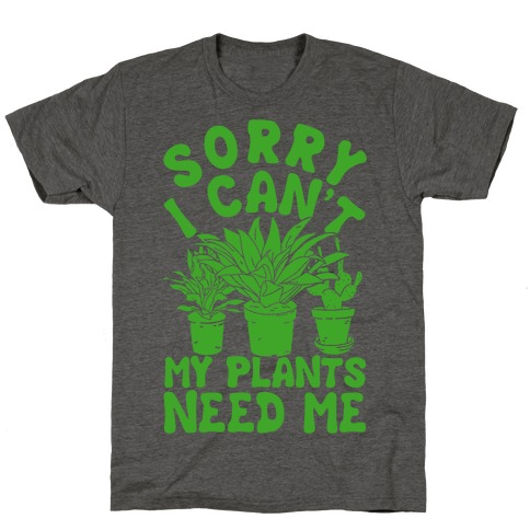 Sorry i can t my plants needs t shirts tank tops sweatshirts