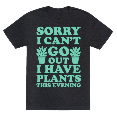Sorry I Cant Go Out I Have Plants This Evening