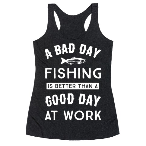 A bad day fishing is still better than t shirts tank for Is it a good day to fish