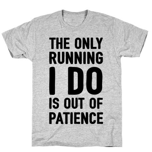 The Only Running I Do Is Out Of Patience T-Shirt