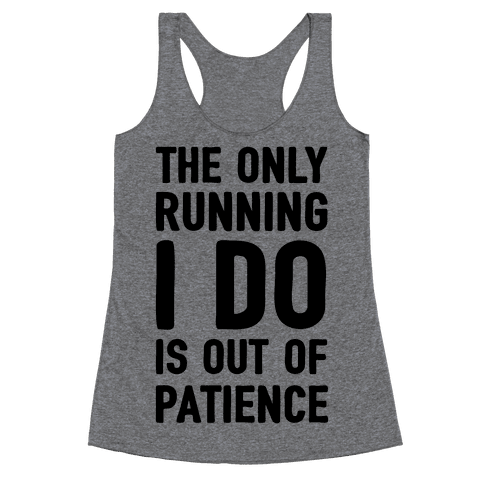 The Only Running I Do Is Out Of Patience Racerback Tank Top