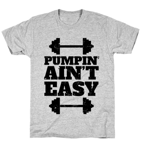 Pumpin' Ain't Easy Mens T-Shirt