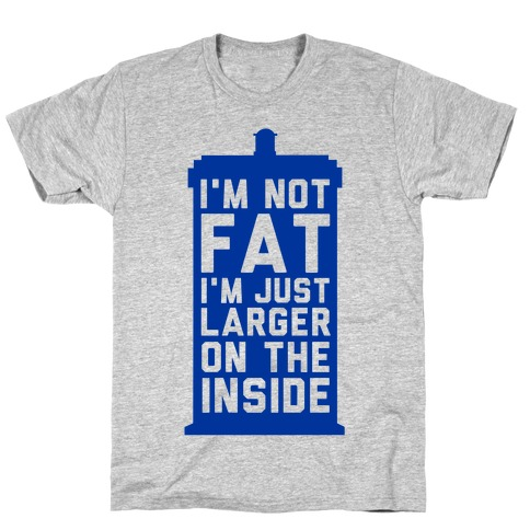 I'm Not Fat I'm Just Larger On The Inside T-Shirt