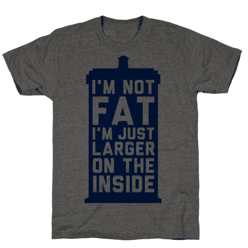 I'm Not Fat I'm Just Larger On The Inside