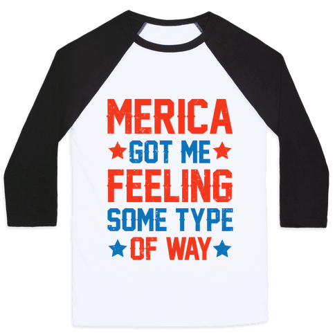 Merica Got Me Feeling Some Type Of Way Baseball Tee