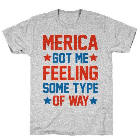 Merica Got Me Feeling Some Type Of Way Mens T-Shirt