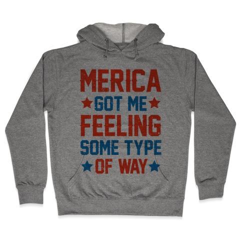 Merica Got Me Feeling Some Type Of Way Hooded Sweatshirt