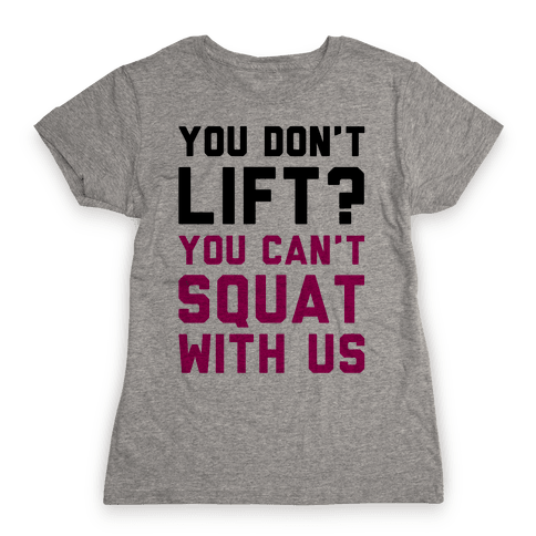 You Don't Lift? You Can't Squat With Us Womens T-Shirt
