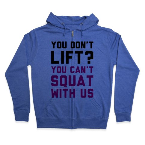 You Don't Lift? You Can't Squat With Us Zip Hoodie