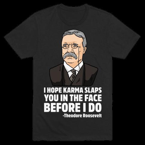 I Hope Karma Slaps You In The Face Before I Do -Teddy Roosevelt