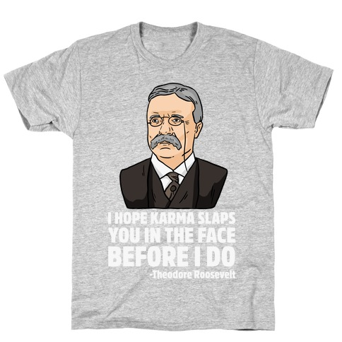 I Hope Karma Slaps You In The Face Before I Do -Teddy Roosevelt T-Shirt