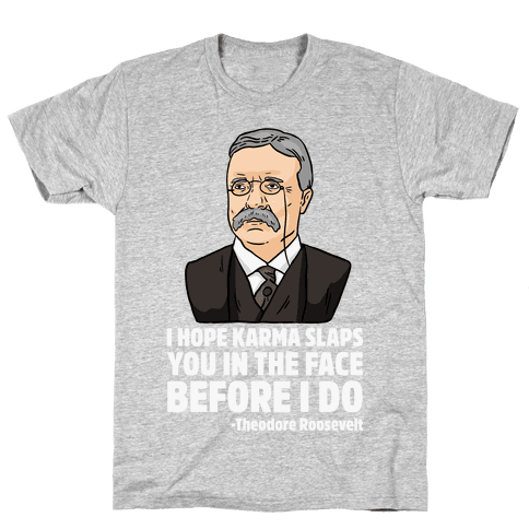 I Hope Karma Slaps You In The Face Before I Do -Teddy Roosevelt Mens T-Shirt