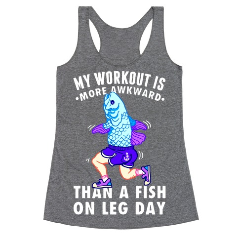 My Workout Is More Awkward Than A Fish On Leg Day Racerback Tank Top
