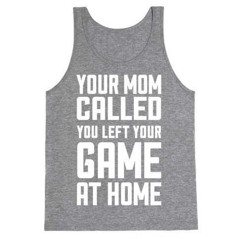 Your Mom Called You Left Your Game At Home Tank Top