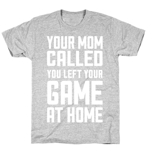 Your Mom Called You Left Your Game At Home T-Shirt