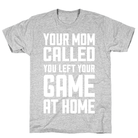 Your Mom Called You Left Your Game At Home Mens T-Shirt