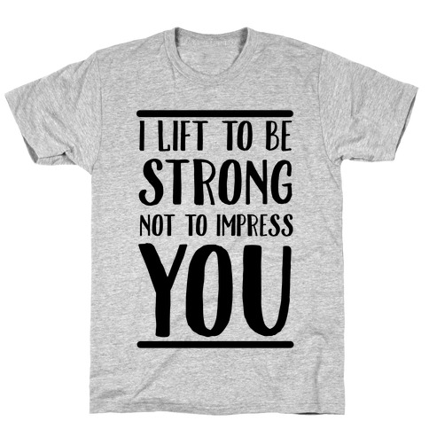 I Lift to be Strong Not to Impress You T-Shirt