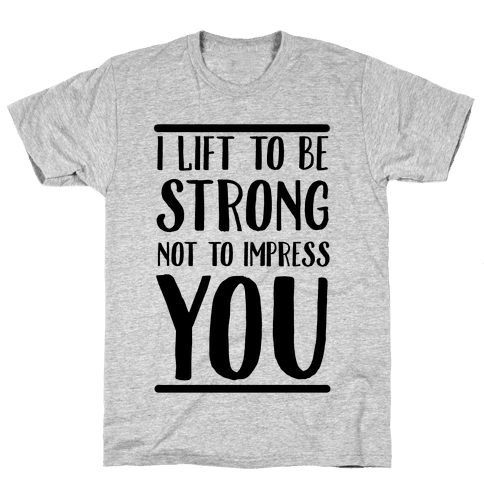 I Lift to be Strong Not to Impress You Mens T-Shirt