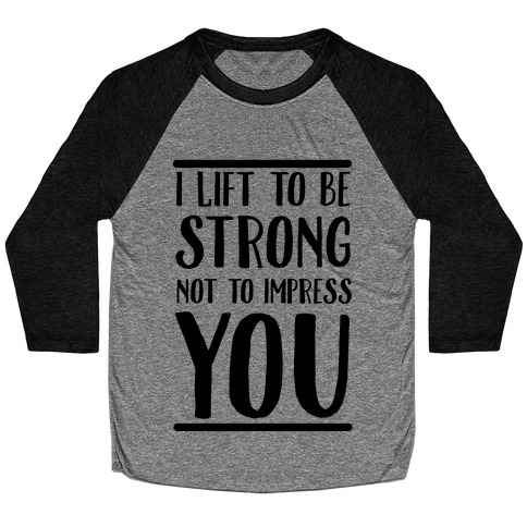 I Lift to be Strong Not to Impress You Baseball Tee