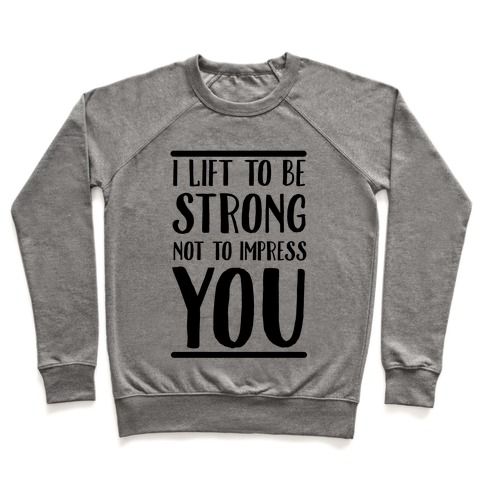 I Lift to be Strong Not to Impress You Pullover