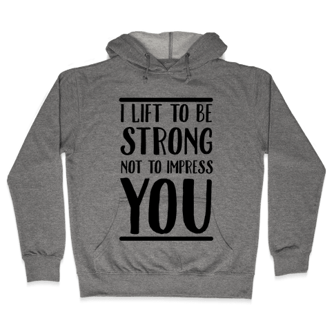 I Lift to be Strong Not to Impress You Hooded Sweatshirt