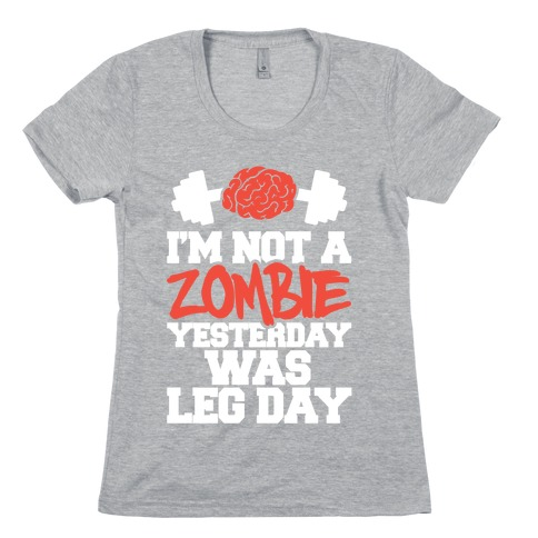 I'm Not A Zombie, Yesterday Was Leg Day Womens T-Shirt