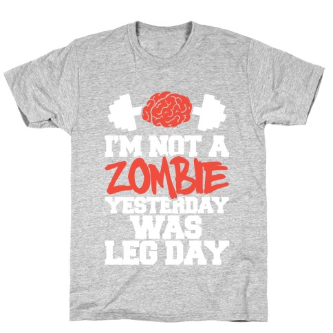 I'm Not A Zombie, Yesterday Was Leg Day T-Shirt