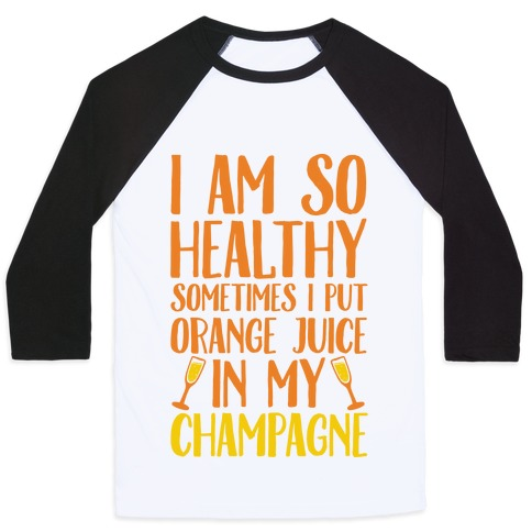 I Am So Healthy Sometimes I Put Orange Juice In My Champagne Baseball Tee