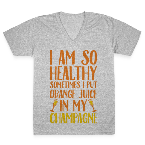 I Am So Healthy Sometimes I Put Orange Juice In My Champagne V-Neck Tee Shirt