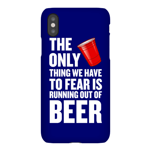 The Only Thing We Have To Fear Is Running Out Of Beer Phone Case