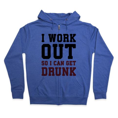 I Work Out So I Can Get Drunk Zip Hoodie