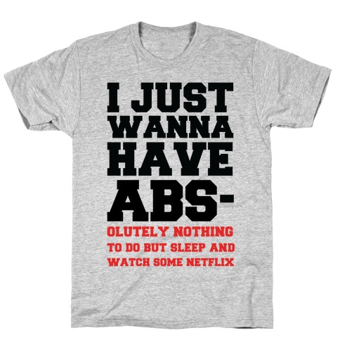 I Just Wanna Have Abs-olutely Nothing To Do T-Shirt
