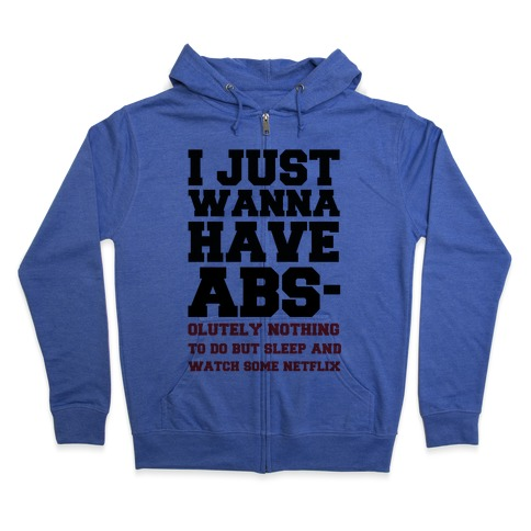 I Just Wanna Have Abs-olutely Nothing To Do Zip Hoodie