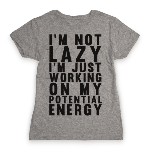 I'm Not Lazy I'm Just Working On My Potential Energy Womens T-Shirt