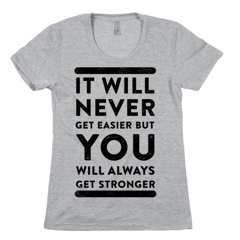 It Will Never Get Easier but You Will Always Get Stronger Womens T-Shirt