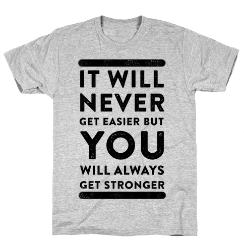 It Will Never Get Easier but You Will Always Get Stronger Mens T-Shirt