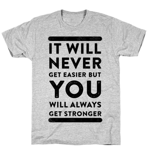 It Will Never Get Easier but You Will Always Get Stronger T-Shirt
