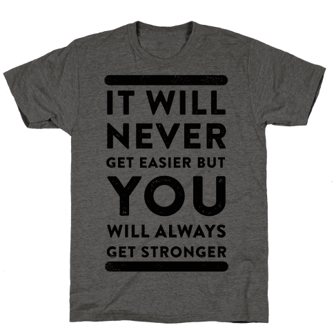 It Will Never Get Easier but You Will Always Get Stronger