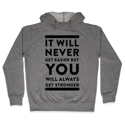 It Will Never Get Easier but You Will Always Get Stronger Hooded Sweatshirt