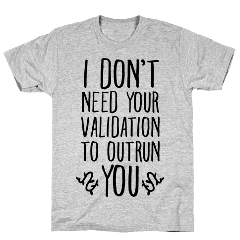 I Don't Need Your Validation to Outrun You Mens T-Shirt