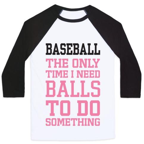 Baseball The Only Time I Need Balls To Do Something Baseball Tee