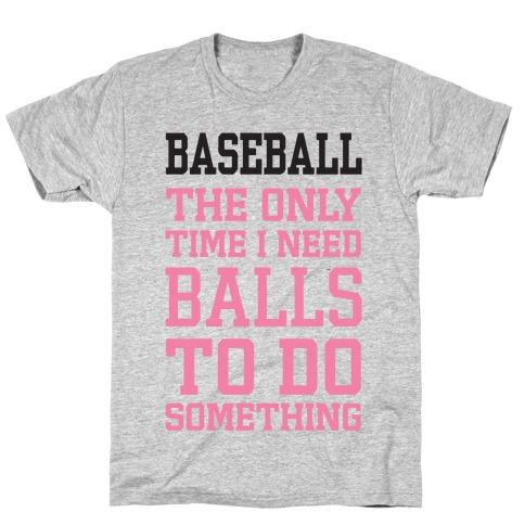 Baseball The Only Time I Need Balls To Do Something Mens T-Shirt