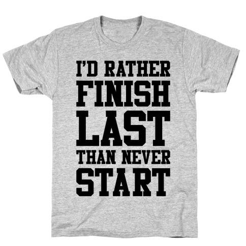 I'd Rather Finish Last Than Never Start T-Shirt
