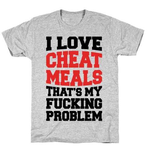 I Love Cheat Meals That's My Fucking Problem T-Shirt
