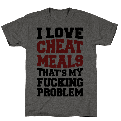 I Love Cheat Meals That's My Fucking Problem