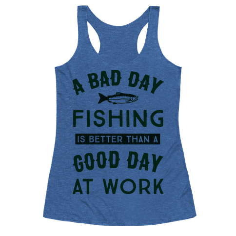 Human a bad day fishing is still better than a good day for Good fishing days