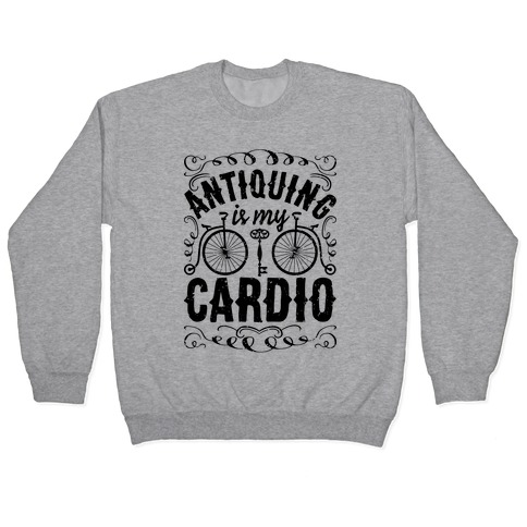 Antiquing Is My Cardio Pullover