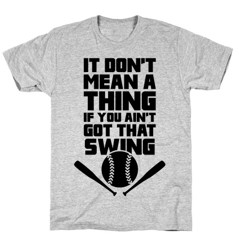It Don't Mean A Thing If You Ain't Got That Swing Mens T-Shirt